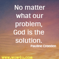 No matter what our problem, God is the solution. Pauline Creeden