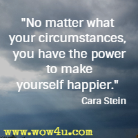 No matter what your circumstances, you have the power to make yourself happier. Cara Stein