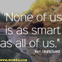 None of us is as smart as all of us. Ken Blanchard