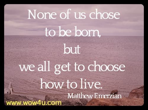 None of us chose to be born, but we all get to choose how to live. Matthew Emerzian