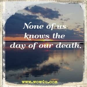 None of us knows the day of our death.