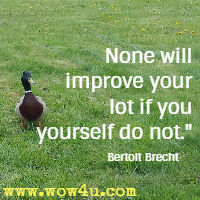 None will improve your lot if you yourself do not. Bertolt Brecht