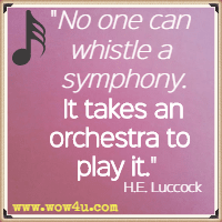 No one can whistle a symphony. It takes an orchestra to play it. H.E. Luccock
