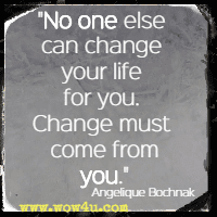 No one else can change your life for you. Change must come from you. Angelique Bochnak