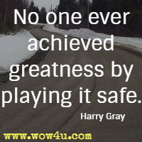 No one ever achieved greatness by playing it safe. Harry Gray