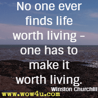 No one ever finds life worth living - one has to make it worth living. Winston Churchill