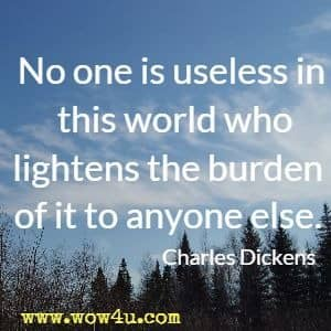 No one is useless in this world who lightens the burden of it to anyone else. Charles Dickens