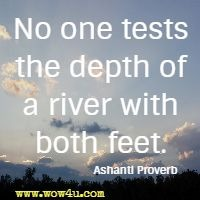 No one tests the depth of a river with both feet. Ashanti Proverb