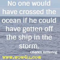 No one would have crossed the ocean if he could have gotten off the ship in the storm. Charles Kettering
