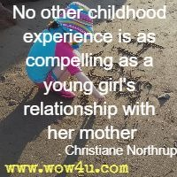 No other childhood experience is as compelling as a young girl's relationship with her mother. Christiane Northrup