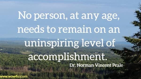 No person, at any age, needs to remain on an  uninspiring level of accomplishment.  Dr. Norman Vincent Peale