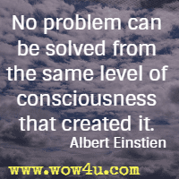 No problem can be solved from the same level of consciousness that created it. Albert Einstien