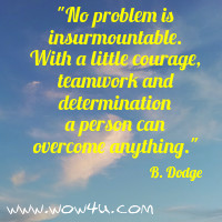No problem is insurmountable. With a little courage, teamwork and  determination a person can overcome anything.