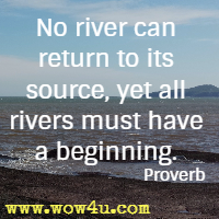 No river can return to its source, yet all rivers must have a beginning. Proverb