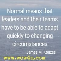 Normal means that leaders and their teams have to be able to adapt quickly to changing circumstances. James M. Kouzes