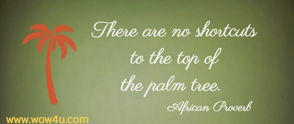 There are no shortcuts to the top of the palm tree.    African Proverb