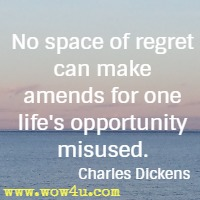 No space of regret can make amends for one life's opportunity misused. Charles Dickens