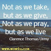 Not as we take, but as we give, Not as we pray, but as we live Clarence Thomas Urmy