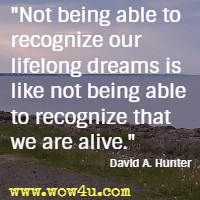 Not being able to recognize our lifelong dreams is like not being able to recognize that we are alive. David A. Hunter