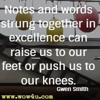 Notes and words strung together in excellence can raise us to our feet or push us to our knees. Gwen Smith