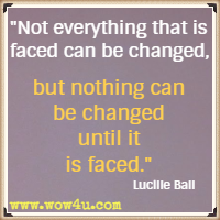 Not everything that is faced can be changed, but nothing can be changed until it is faced. Lucille Ball