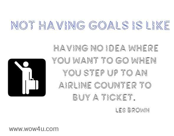 Not having goals is like having no idea where you want to go when  you step up to an airline counter to buy a ticket. Les Brown