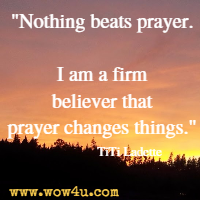 Nothing beats prayer. I am a firm believer that prayer changes things. TiTi Ladette