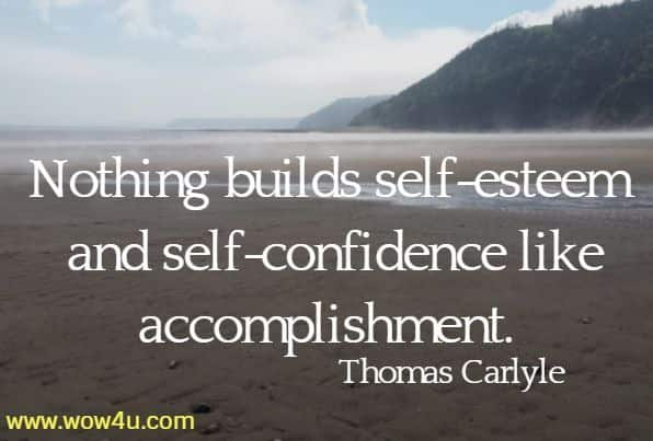 Nothing builds self-esteem and self-confidence like accomplishment. Thomas Carlyle