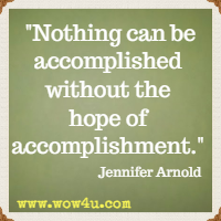Nothing can be accomplished without the hope of accomplishment.  Jennifer Arnold