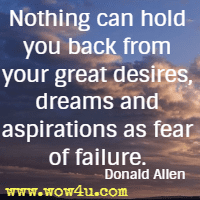 Nothing can hold you back from your great desires, dreams and aspirations as fear of failure. Donald Allen