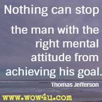 Nothing can stop the man with the right mental attitude from achieving his goal. Thomas Jefferson