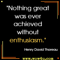 Nothing great was ever achieved without enthusiasm. Henry David Thoreau