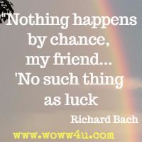 Nothing happens by chance, my friend... No such thing as luck. Richard Bach