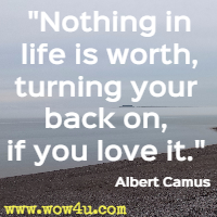 Nothing in life is worth, turning your back on, if you love it. Albert Camus