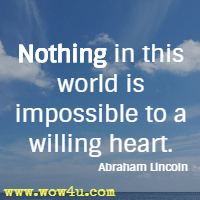Nothing in this world is impossible to a willing heart. Abraham Lincoln