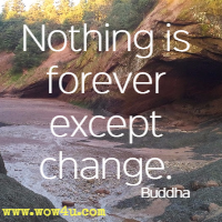 Nothing is forever except change. Buddha