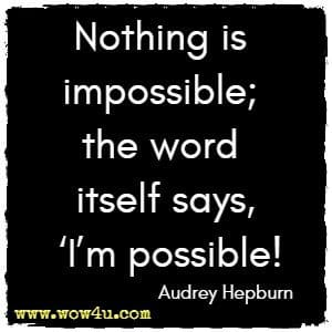 Nothing is impossible; the word itself says, I'm possible! Audrey Hepburn