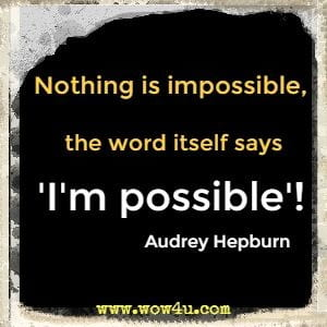 Nothing is impossible, the word itself says I'm possible!  Audrey Hepburn