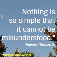 Nothing is so simple that it cannot be misunderstood.  Freeman Teague, Jr.