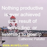 Nothing productive is ever achieved as a result of spreading,  or listening to gossip. Catherine Pulsifer