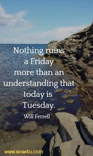 Nothing ruins a Friday more than an understanding that today is Tuesday.  Will Ferrell