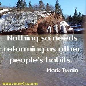 Nothing so needs reforming as other people's habits.  Mark Twain