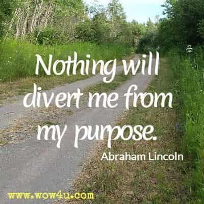 Nothing will divert me from my purpose. Abraham Lincoln