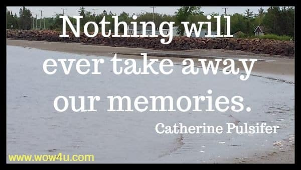 Nothing will ever take away our memories.	 Catherine Pulsifer