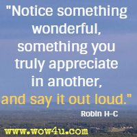 Notice something wonderful, something you truly appreciate in another, and say it out loud. Robin H-C