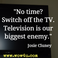 No time? Switch off the TV. Television is our biggest enemy. Josie Cluney