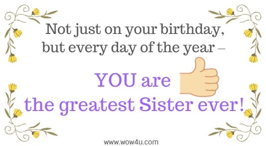 Not just on your birthday, but every day of the year – YOU are the greatest Sister ever!