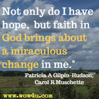 Not only do I have hope, but faith in God brings about a miraculous change in me. Patricia A Gilpin-Hudson; Carol R Muschette