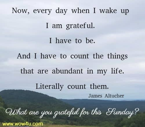 Now, every day when I wake up I am grateful. I have to be.  And I have to count the things that are abundant in my life.  Literally count them.  James Altucher   What are you grateful for this Sunday?