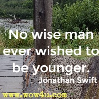 No wise man ever wished to be younger. Jonathan Swift